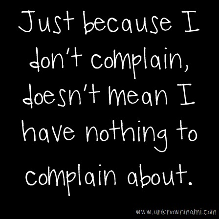 Just because I don't complain, doesn't mean I have nothing to complain about.