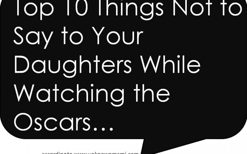 The Oscars: Top 10 Things Not to Say to Your Daughters While Watching the #Oscars
